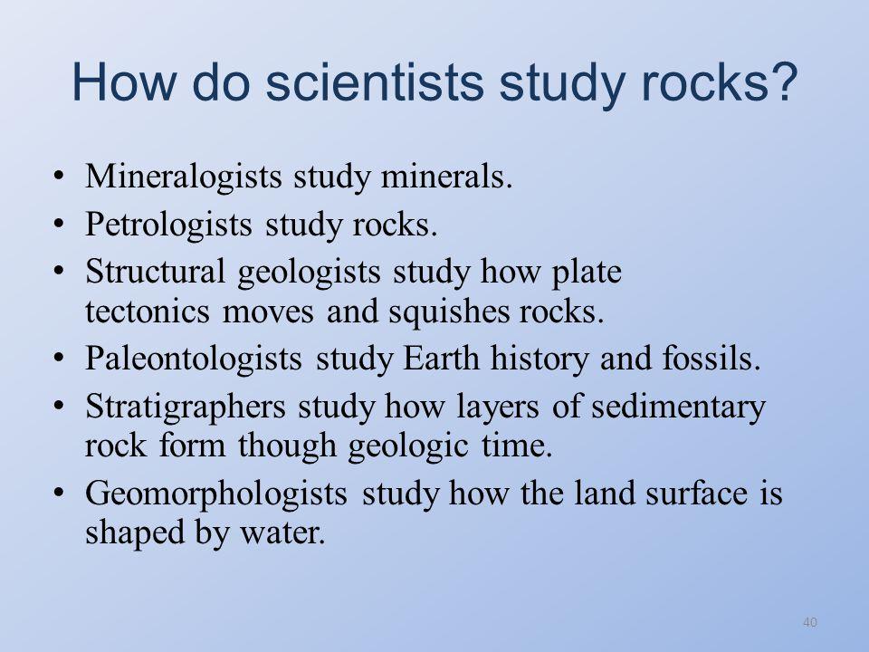 How do scientists study rocks