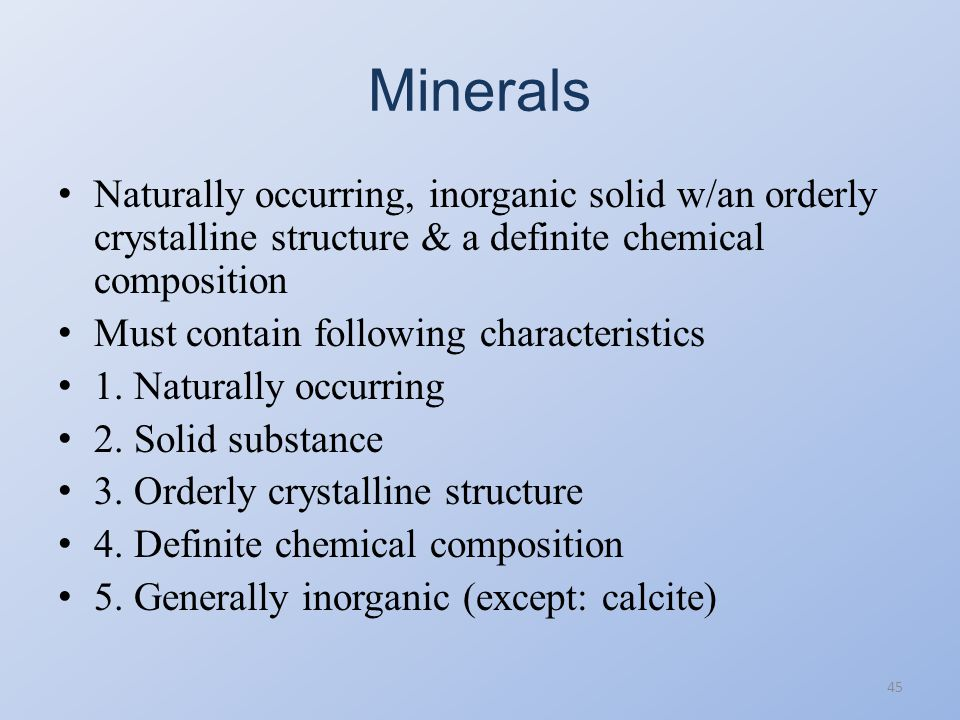 Minerals Naturally occurring, inorganic solid w/an orderly crystalline structure & a definite chemical composition.