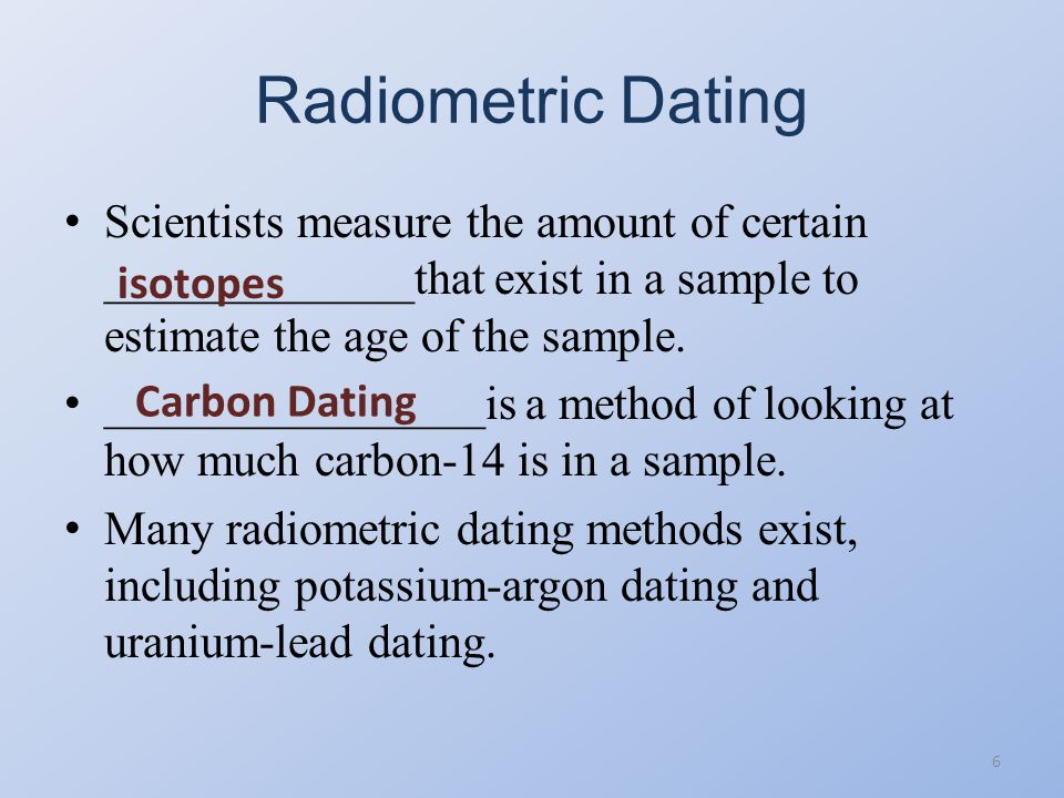 Radiometric Dating Scientists measure the amount of certain _____________that exist in a sample to estimate the age of the sample.