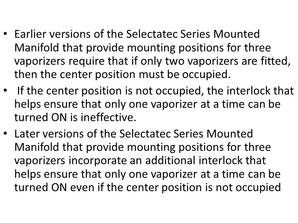 Earlier versions of the Selectatec Series Mounted Manifold that provide mounting positions for three vaporizers require that if only two vaporizers are fitted, then the center position must be occupied.