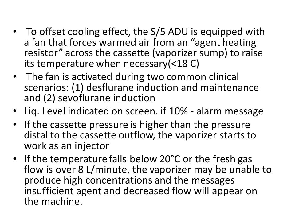 To offset cooling effect, the S/5 ADU is equipped with a fan that forces warmed air from an agent heating resistor across the cassette (vaporizer sump) to raise its temperature when necessary(<18 C)