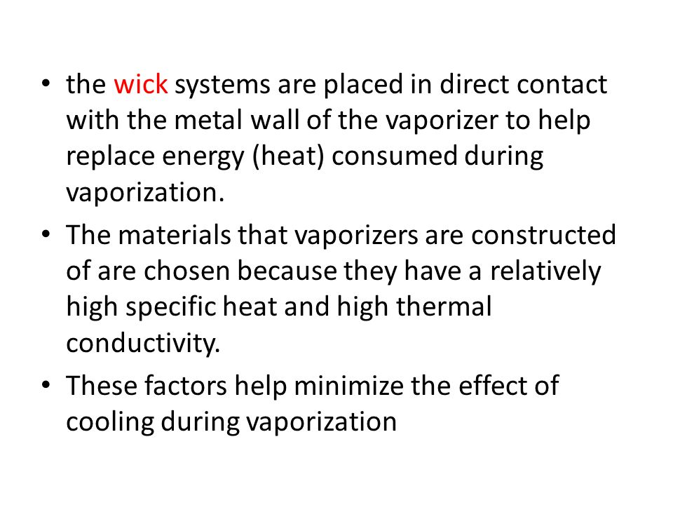 the wick systems are placed in direct contact with the metal wall of the vaporizer to help replace energy (heat) consumed during vaporization.