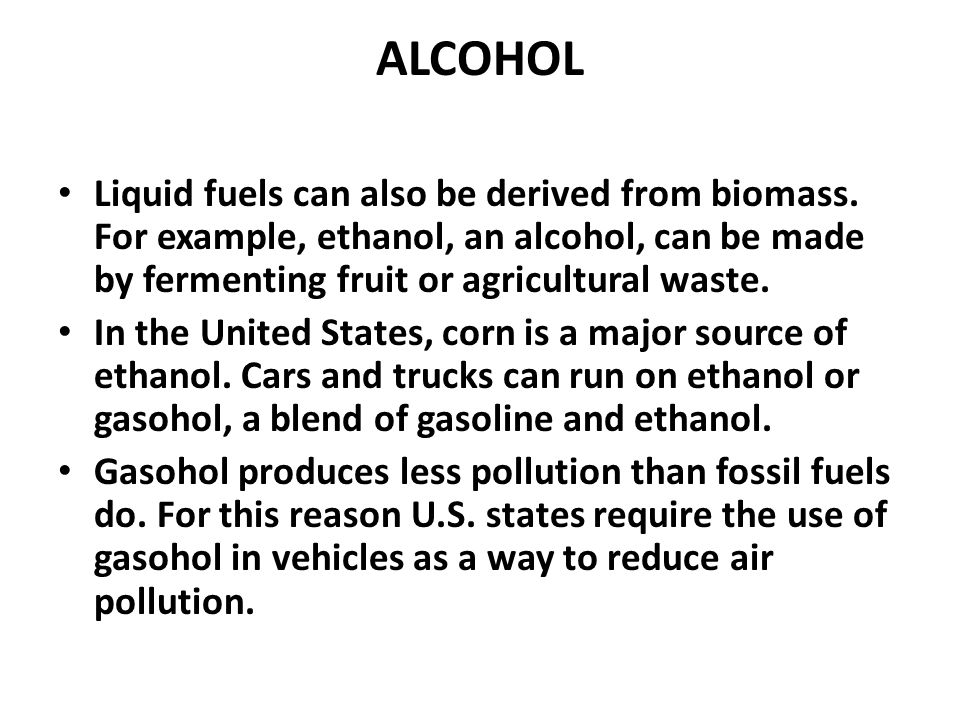 ALCOHOL Liquid fuels can also be derived from biomass. For example, ethanol, an alcohol, can be made by fermenting fruit or agricultural waste.