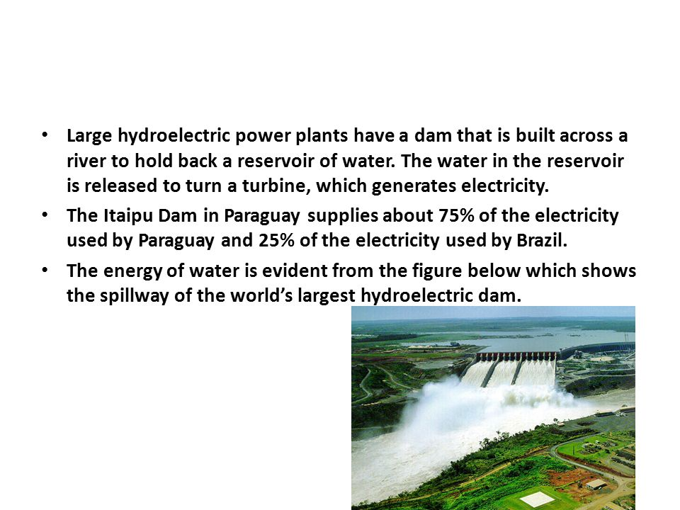 Large hydroelectric power plants have a dam that is built across a river to hold back a reservoir of water. The water in the reservoir is released to turn a turbine, which generates electricity.