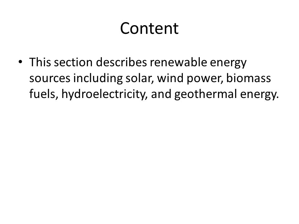 Content This section describes renewable energy sources including solar, wind power, biomass fuels, hydroelectricity, and geothermal energy.