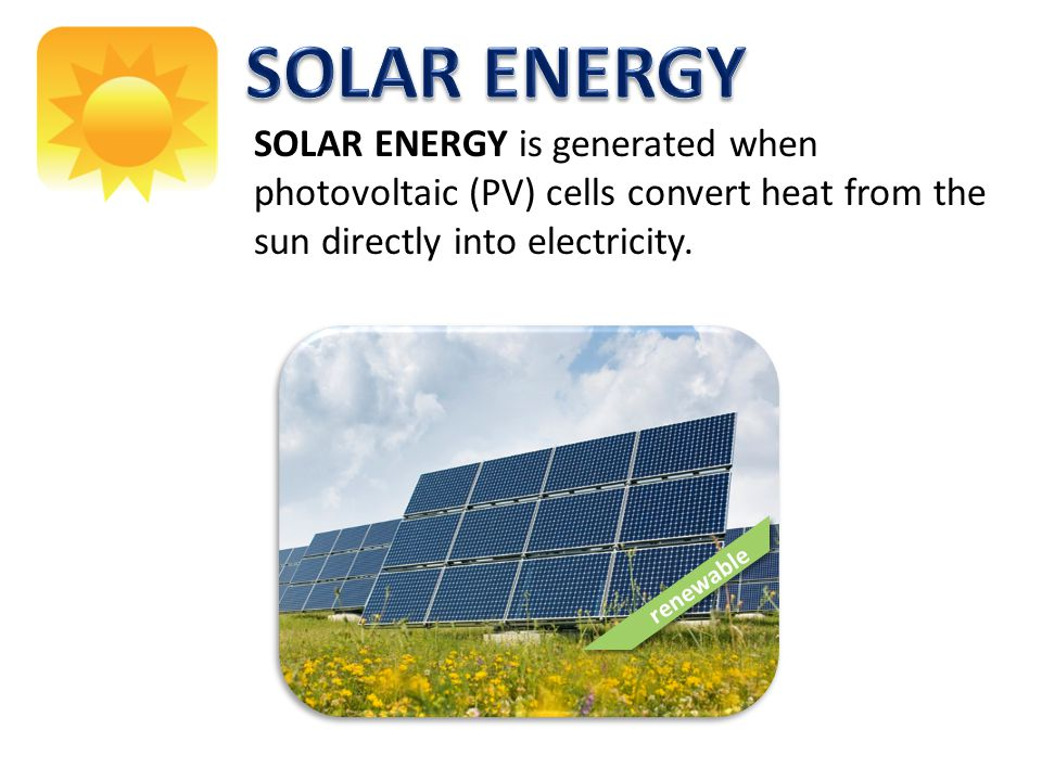 SOLAR ENERGY SOLAR ENERGY is generated when photovoltaic (PV) cells convert heat from the sun directly into electricity.