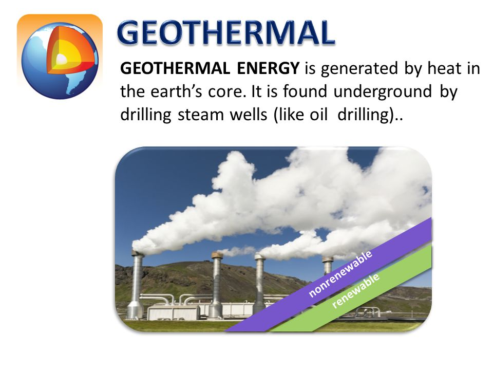 GEOTHERMAL GEOTHERMAL ENERGY is generated by heat in the earth's core. It is found underground by drilling steam wells (like oil drilling)..