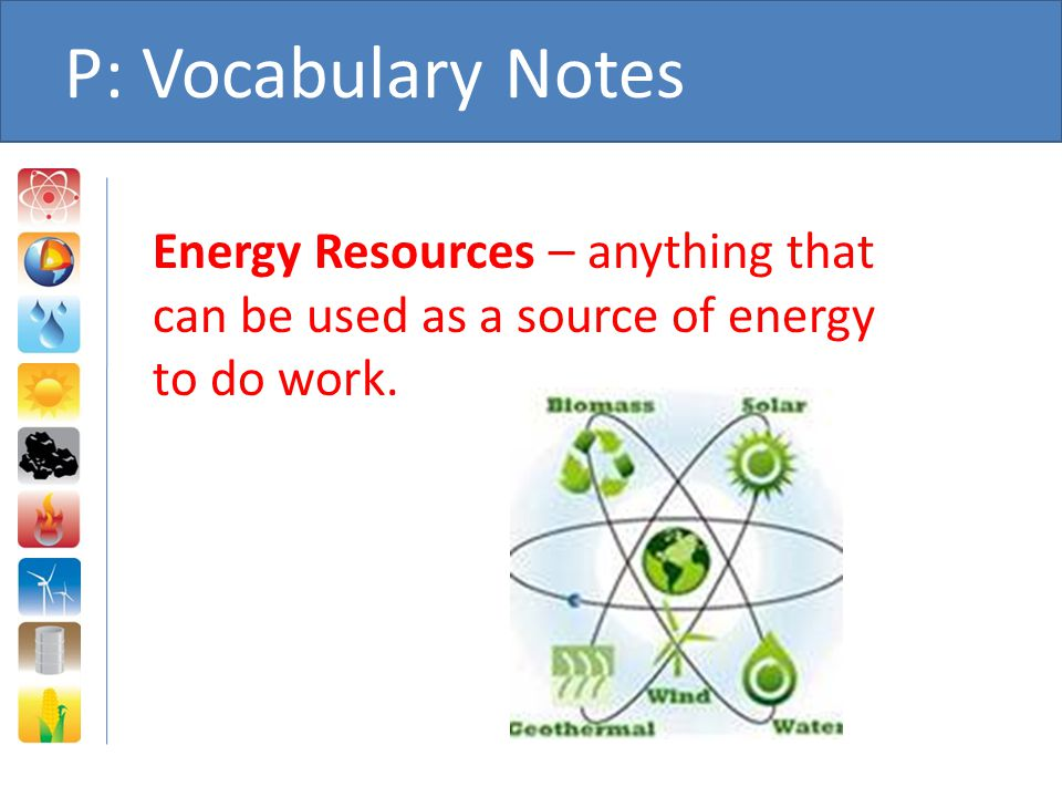 P: Vocabulary Notes Energy Resources – anything that can be used as a source of energy to do work.