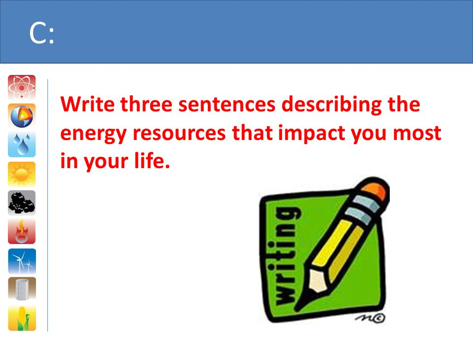 C: Write three sentences describing the energy resources that impact you most in your life.