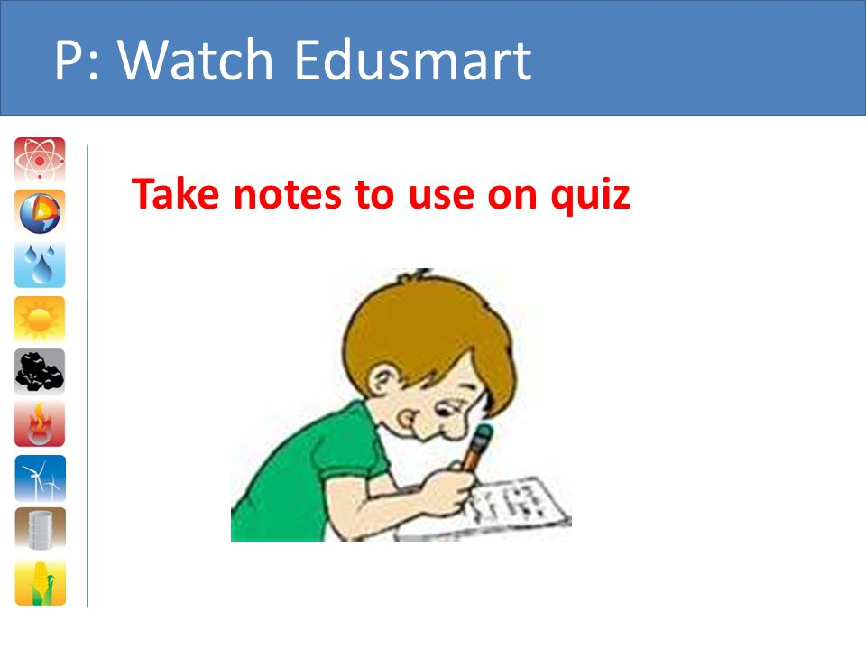 P: Watch Edusmart Take notes to use on quiz