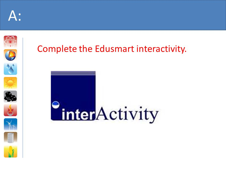 A: Complete the Edusmart interactivity.