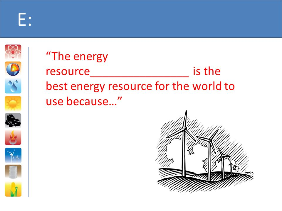 E: The energy resource________________ is the best energy resource for the world to use because…