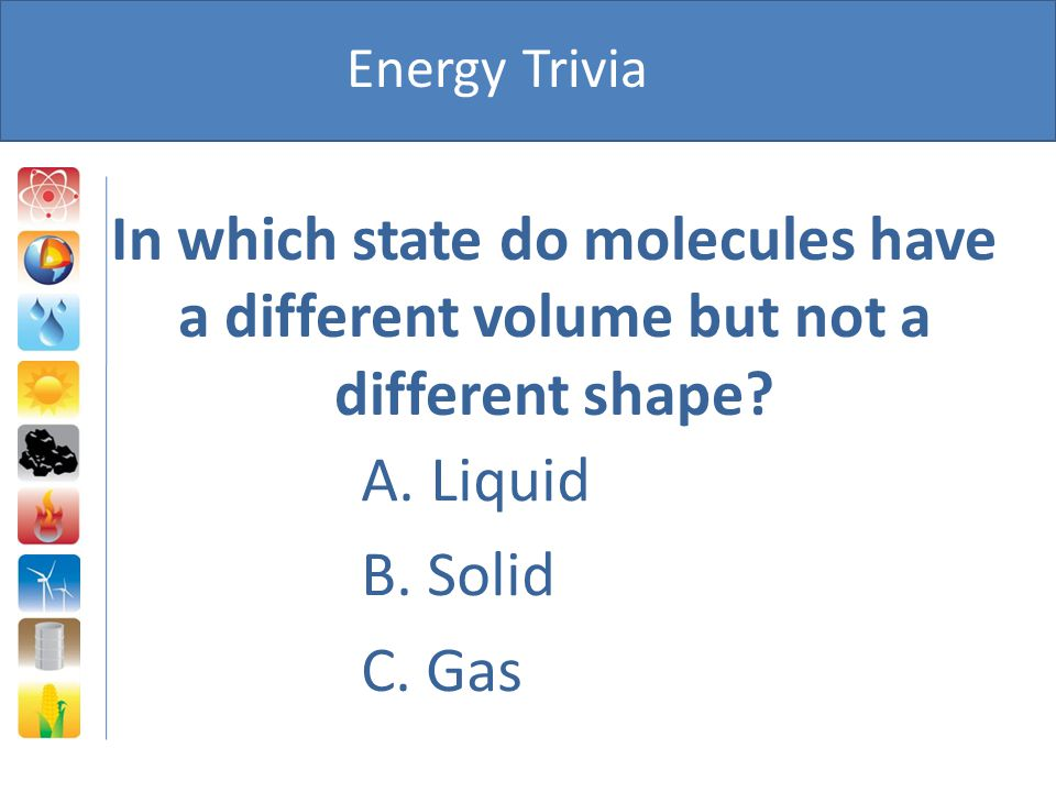 Energy Trivia In which state do molecules have a different volume but not a different shape A. Liquid.