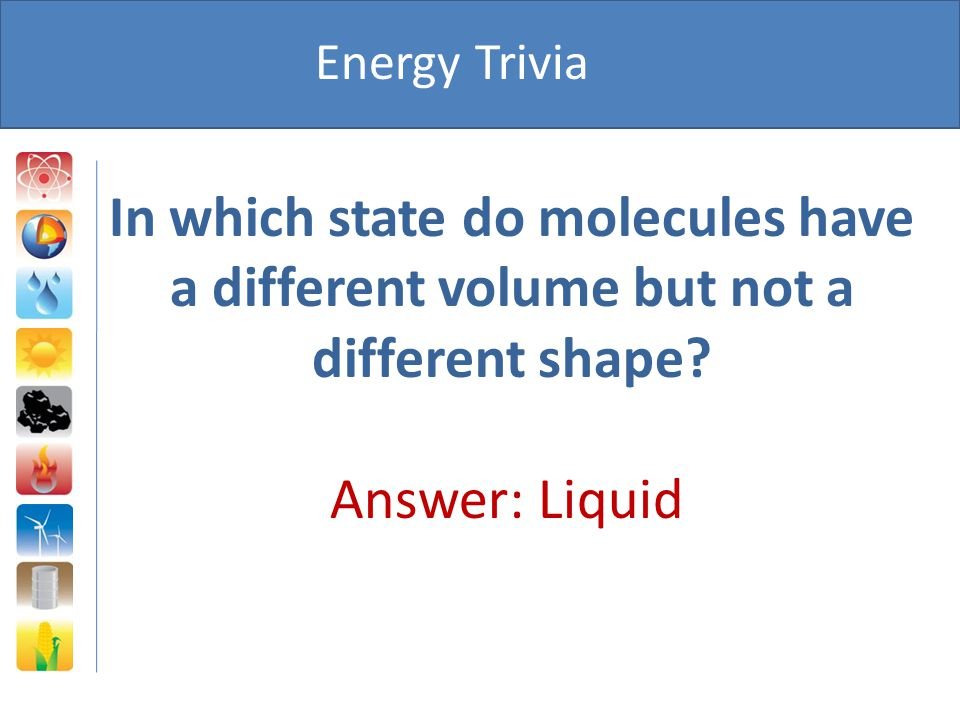 Energy Trivia In which state do molecules have a different volume but not a different shape.