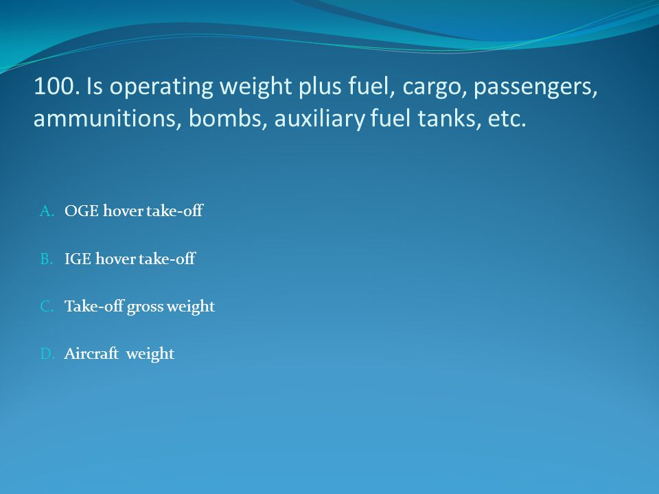 100. Is operating weight plus fuel, cargo, passengers, ammunitions, bombs, auxiliary fuel tanks, etc.