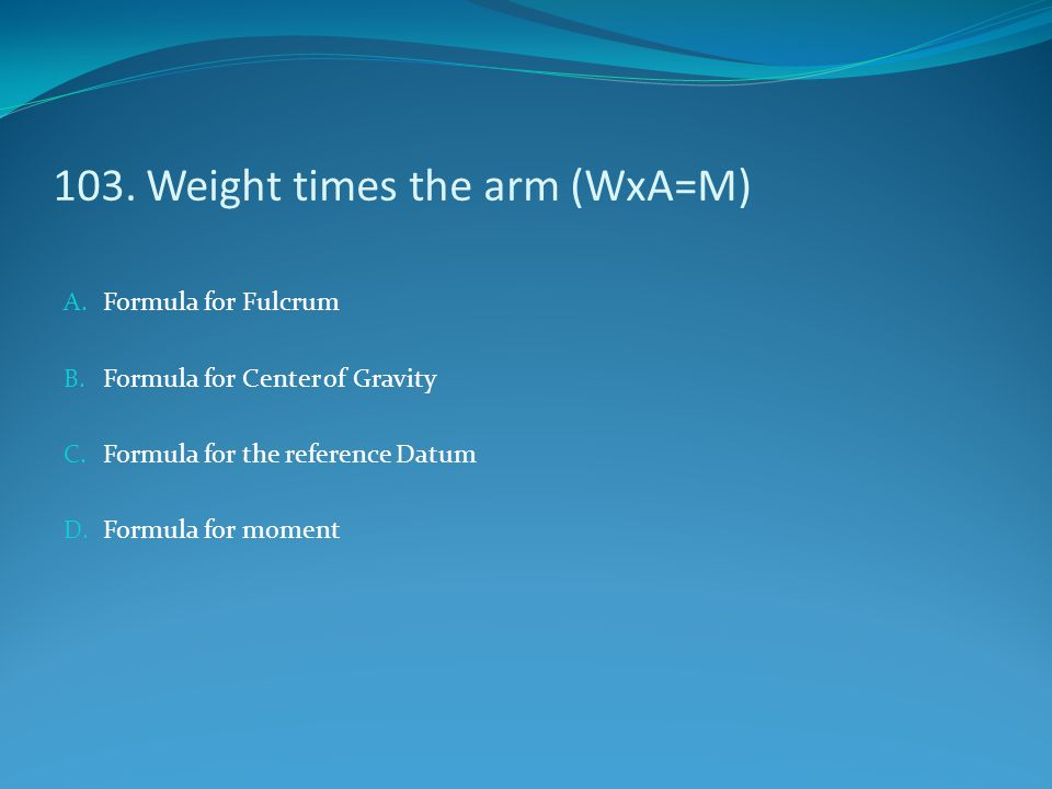 103. Weight times the arm (WxA=M)