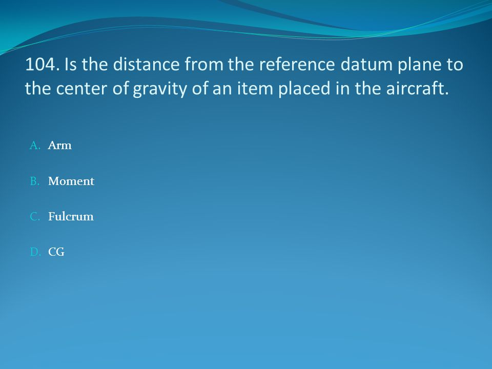 104. Is the distance from the reference datum plane to the center of gravity of an item placed in the aircraft.
