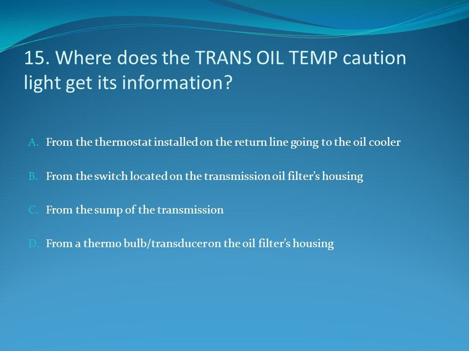 15. Where does the TRANS OIL TEMP caution light get its information