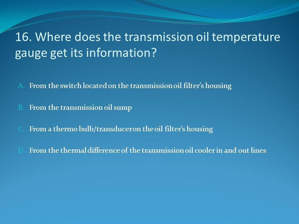 16. Where does the transmission oil temperature gauge get its information