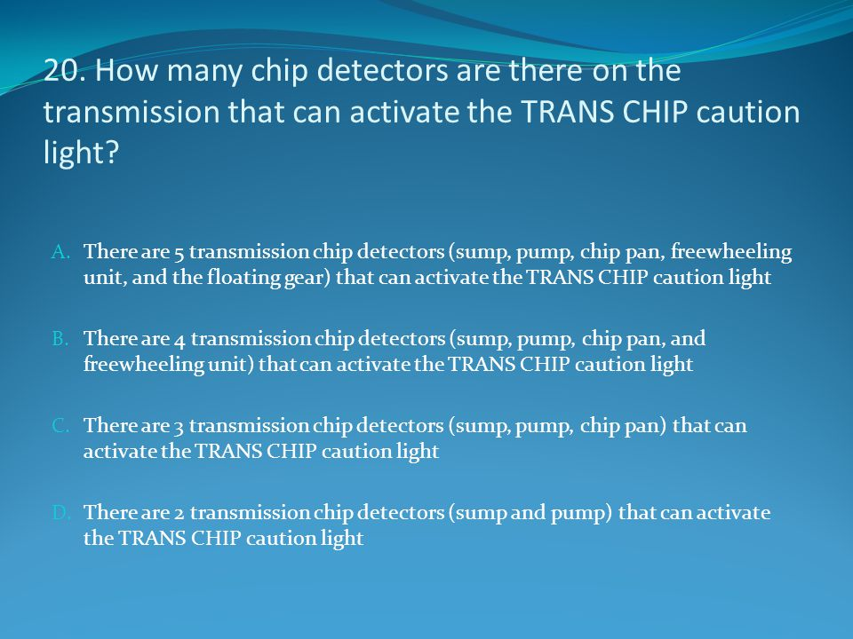 20. How many chip detectors are there on the transmission that can activate the TRANS CHIP caution light
