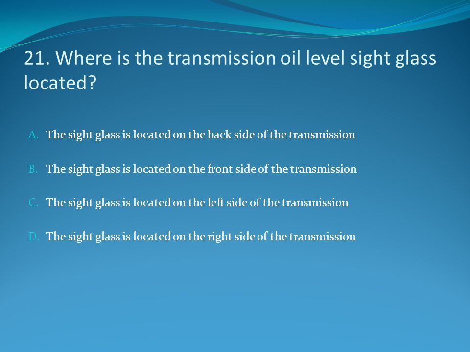 21. Where is the transmission oil level sight glass located