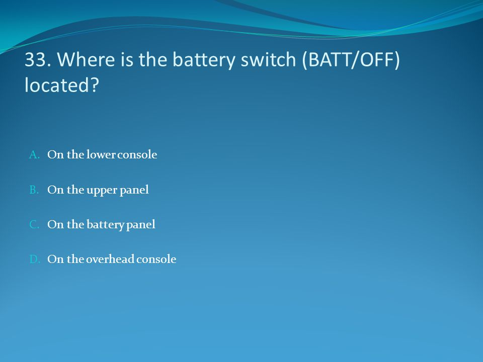 33. Where is the battery switch (BATT/OFF) located