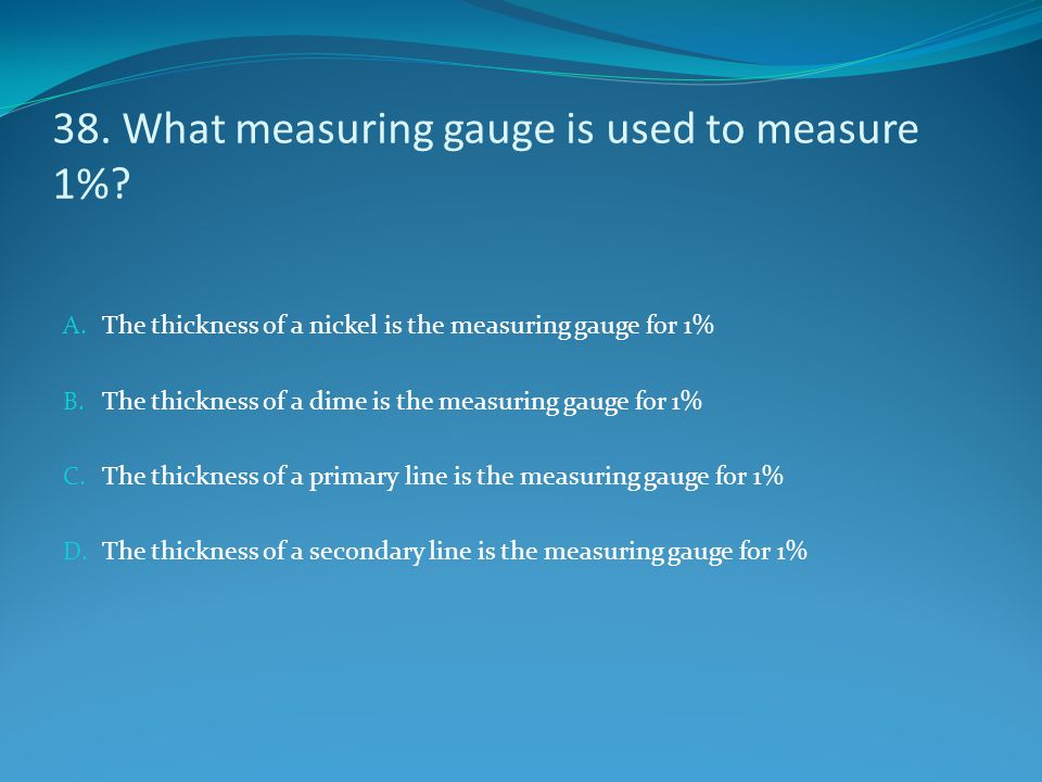 38. What measuring gauge is used to measure 1%