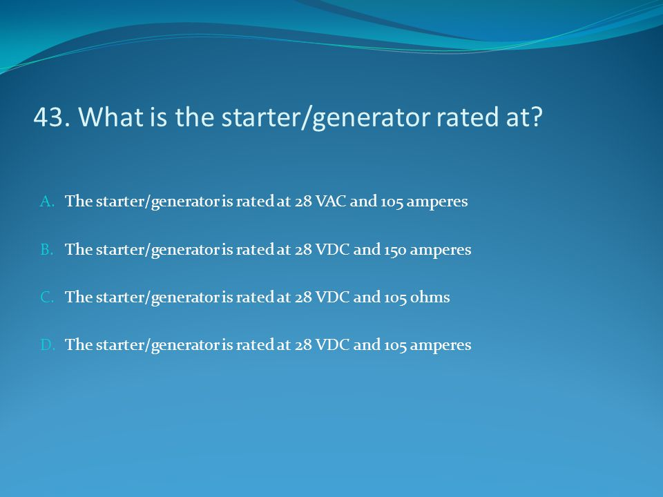 43. What is the starter/generator rated at