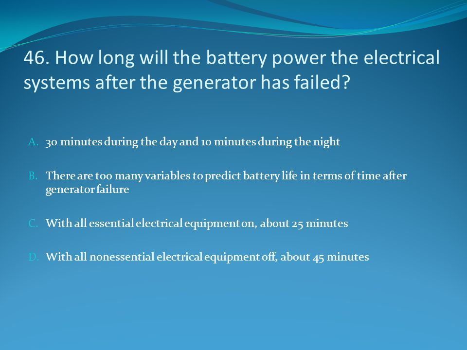 46. How long will the battery power the electrical systems after the generator has failed