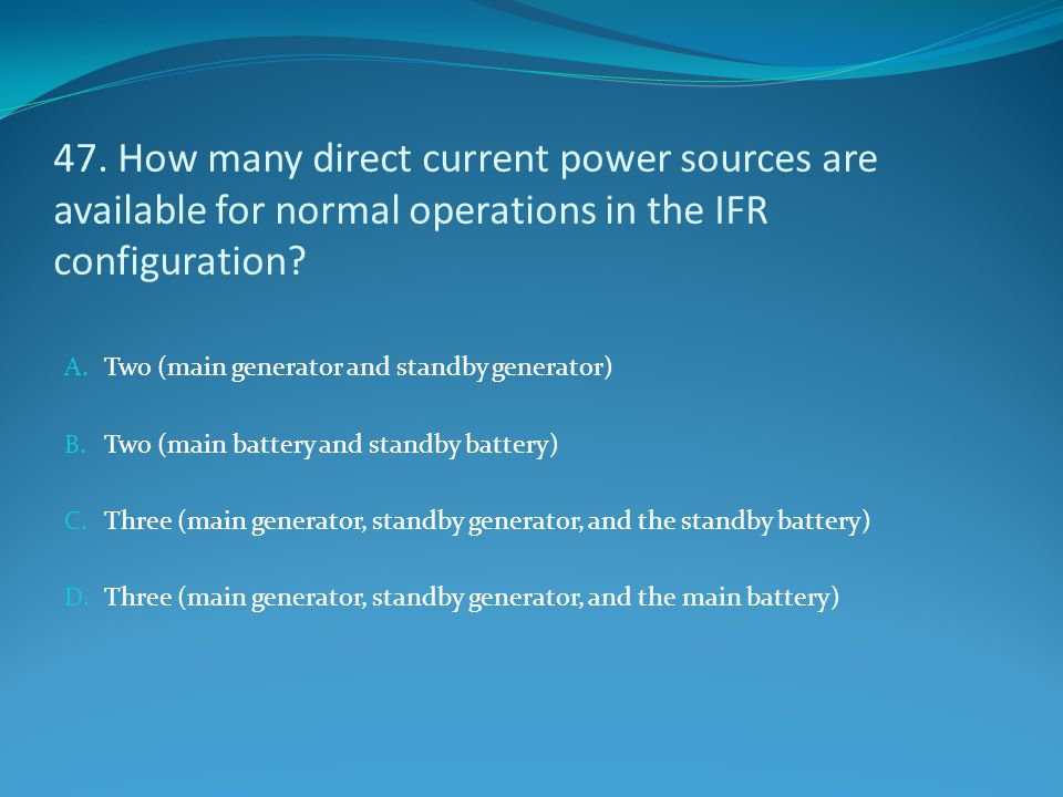 47. How many direct current power sources are available for normal operations in the IFR configuration