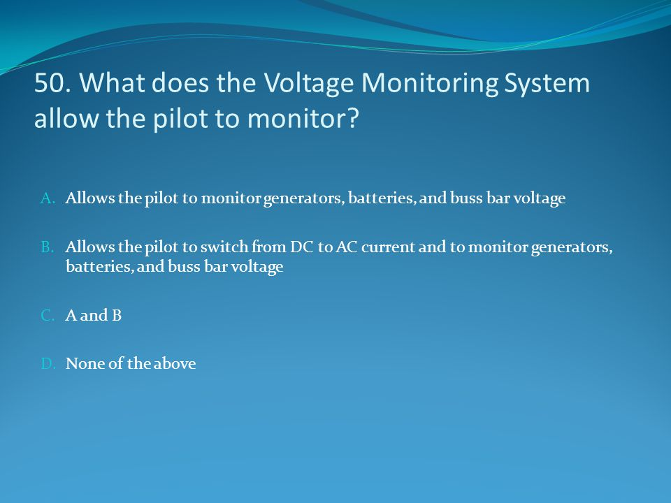 50. What does the Voltage Monitoring System allow the pilot to monitor
