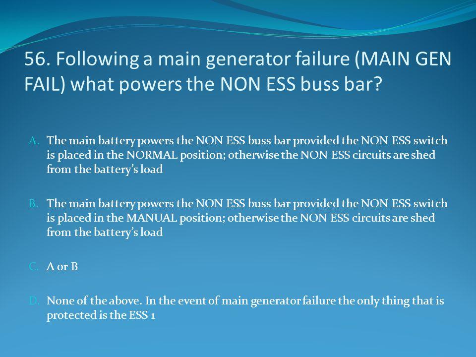 56. Following a main generator failure (MAIN GEN FAIL) what powers the NON ESS buss bar