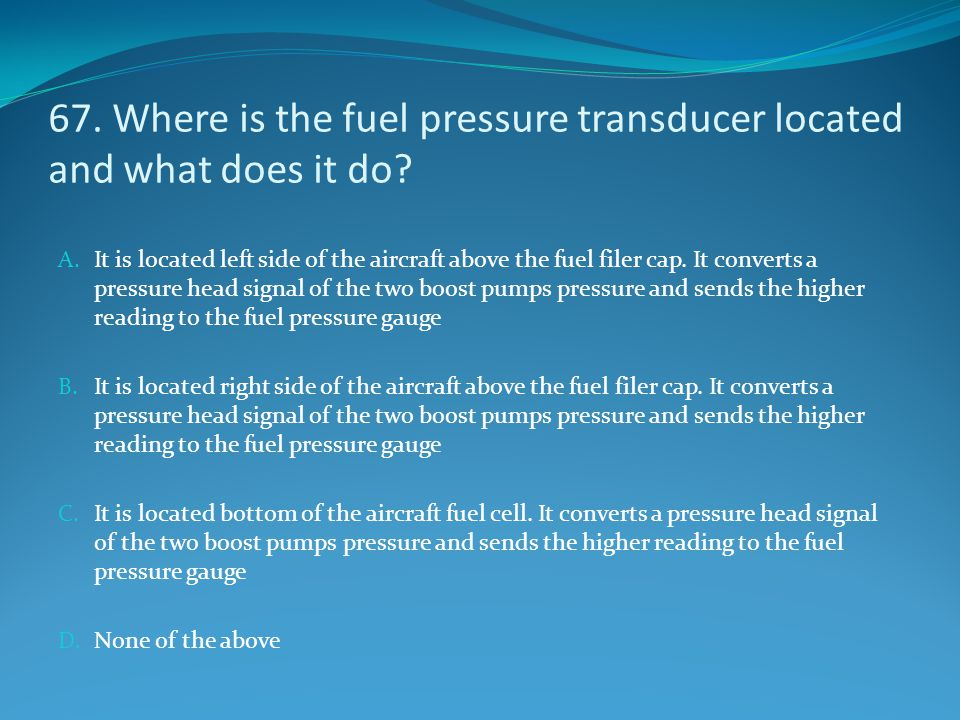 67. Where is the fuel pressure transducer located and what does it do