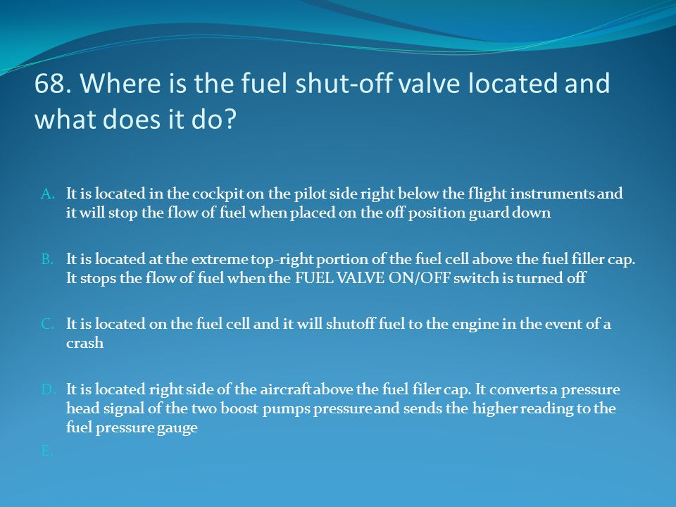 68. Where is the fuel shut-off valve located and what does it do
