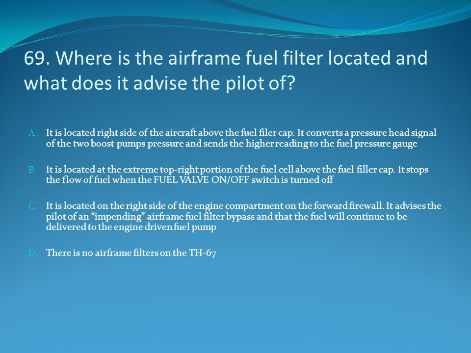 69. Where is the airframe fuel filter located and what does it advise the pilot of