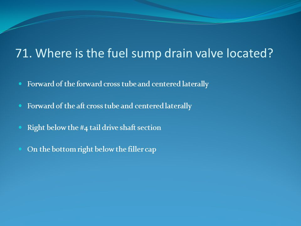 71. Where is the fuel sump drain valve located