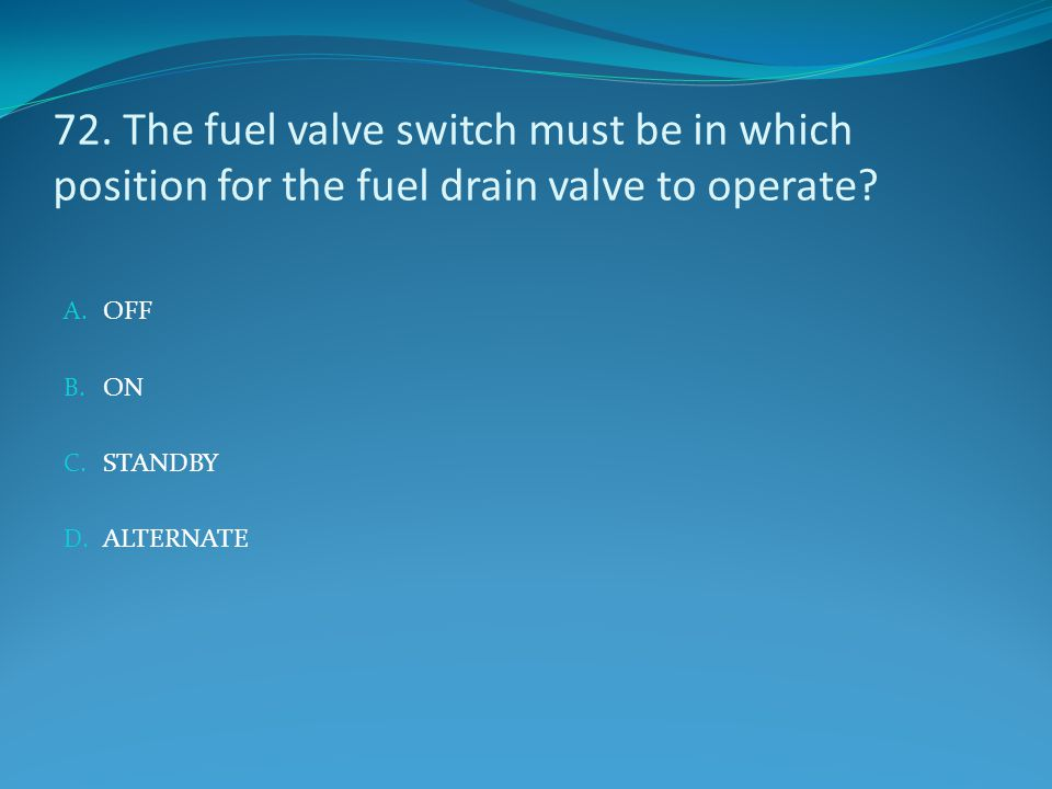 72. The fuel valve switch must be in which position for the fuel drain valve to operate