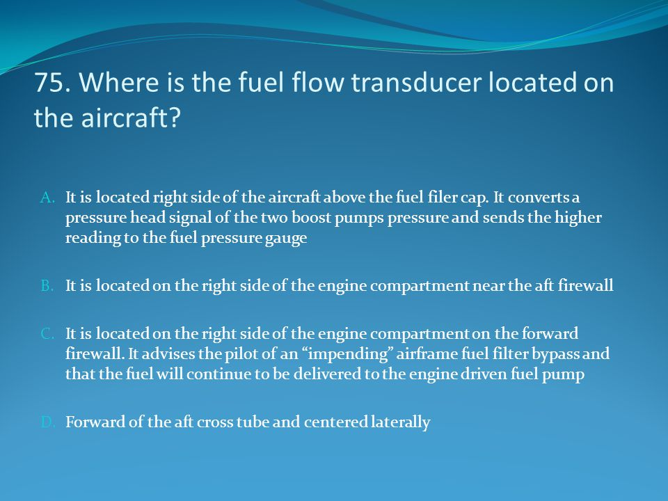 75. Where is the fuel flow transducer located on the aircraft