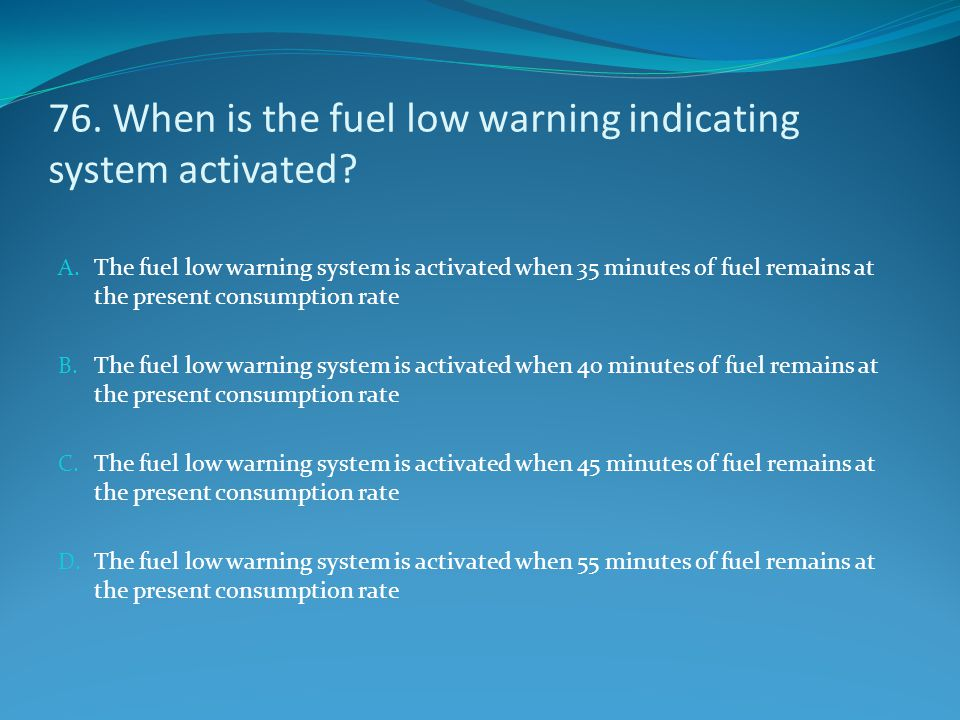 76. When is the fuel low warning indicating system activated