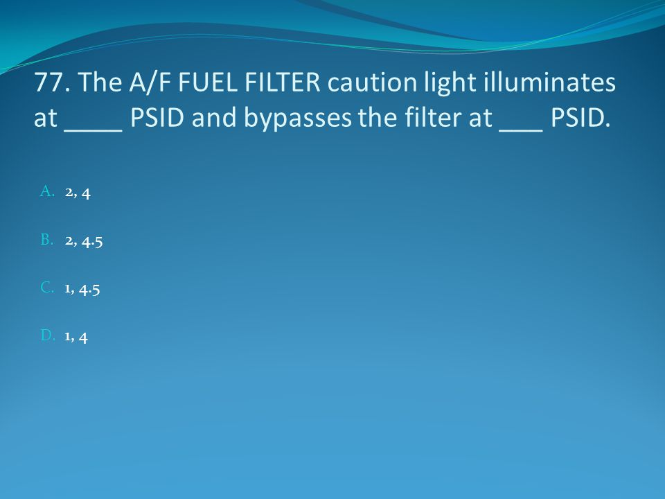 77. The A/F FUEL FILTER caution light illuminates at ____ PSID and bypasses the filter at ___ PSID.