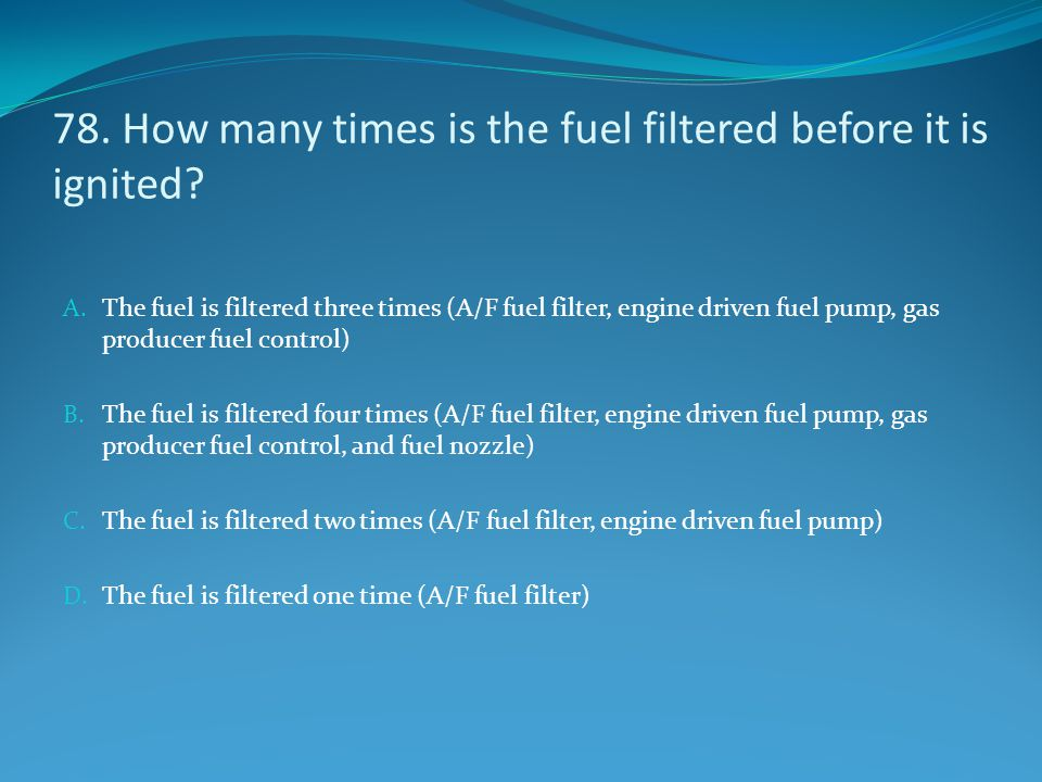 78. How many times is the fuel filtered before it is ignited