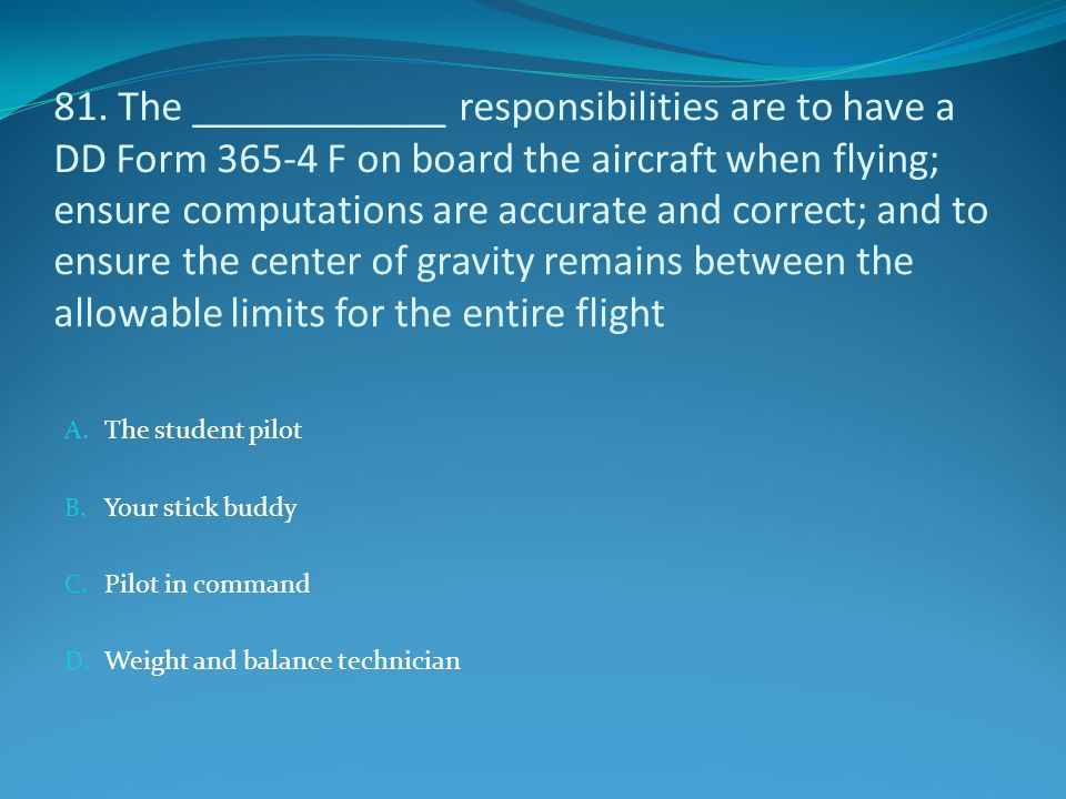 81. The ____________ responsibilities are to have a DD Form 365-4 F on board the aircraft when flying; ensure computations are accurate and correct; and to ensure the center of gravity remains between the allowable limits for the entire flight