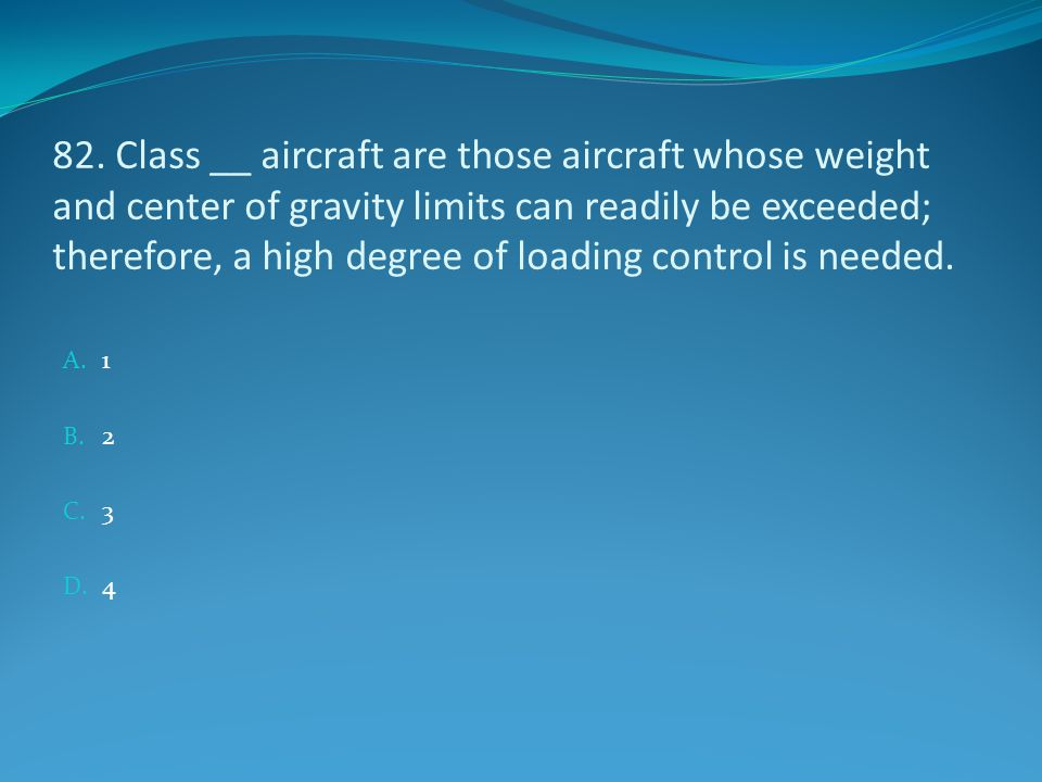 82. Class __ aircraft are those aircraft whose weight and center of gravity limits can readily be exceeded; therefore, a high degree of loading control is needed.