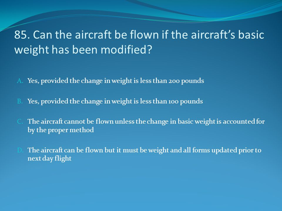 85. Can the aircraft be flown if the aircraft's basic weight has been modified