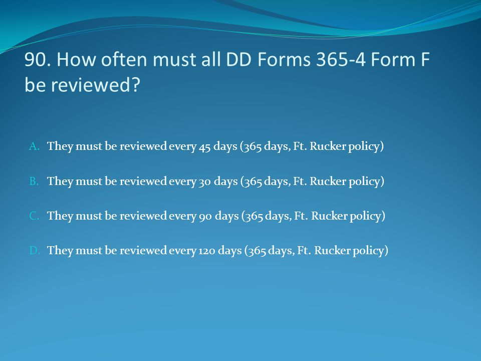 90. How often must all DD Forms 365-4 Form F be reviewed