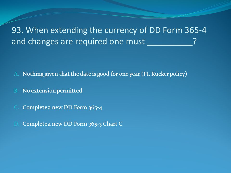 93. When extending the currency of DD Form 365-4 and changes are required one must __________