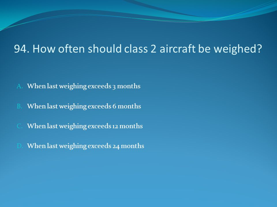 94. How often should class 2 aircraft be weighed