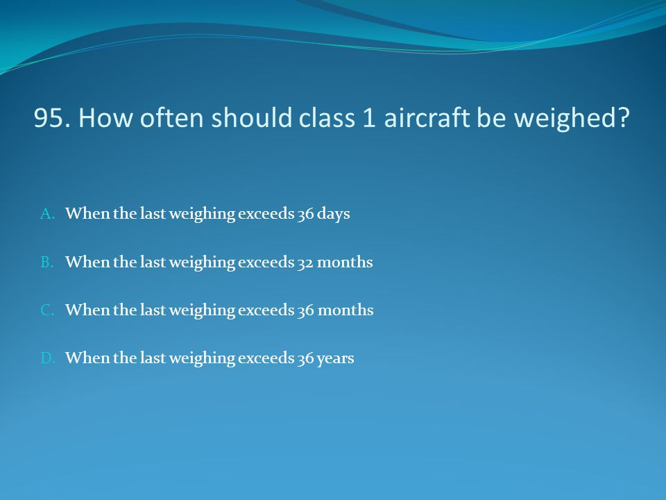 95. How often should class 1 aircraft be weighed