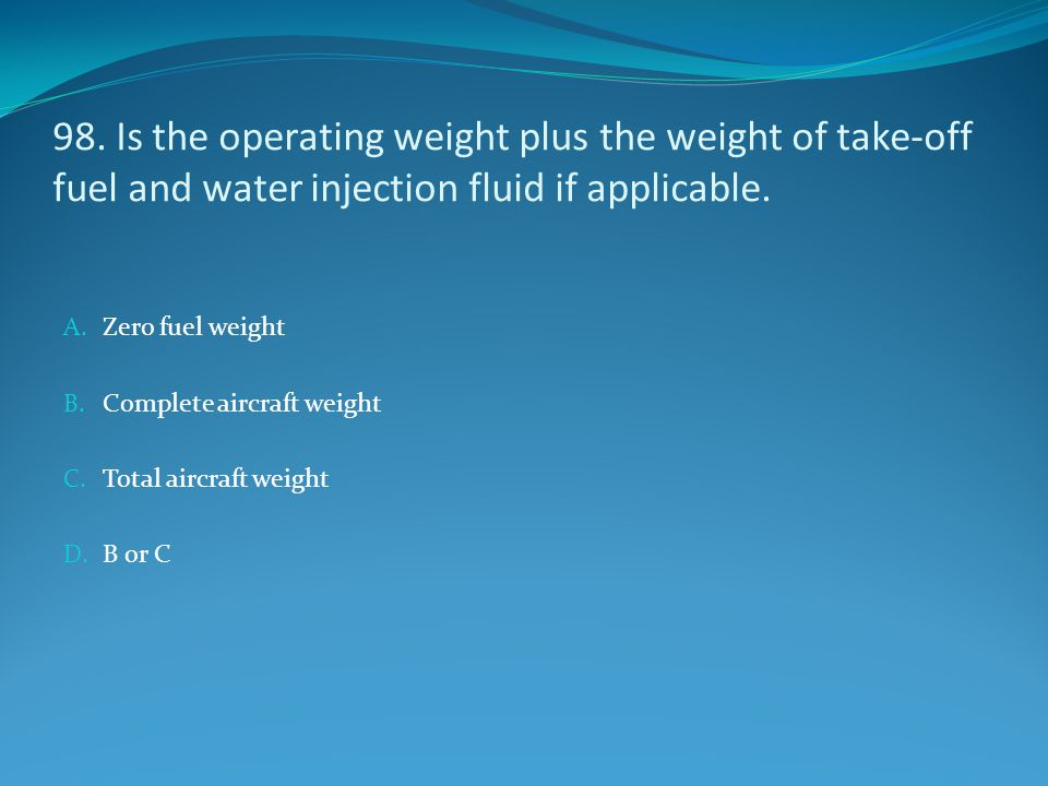 98. Is the operating weight plus the weight of take-off fuel and water injection fluid if applicable.