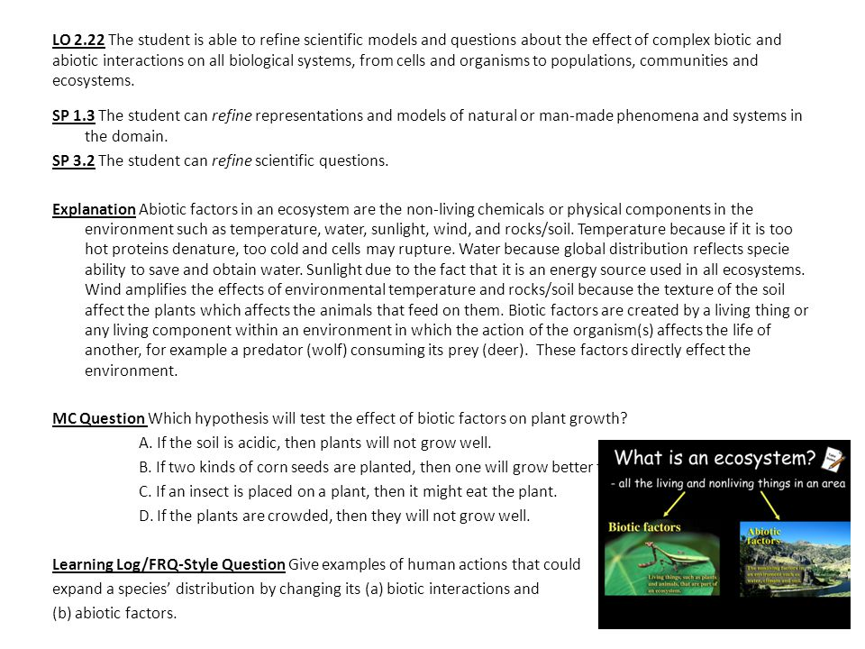LO 2.22 The student is able to refine scientific models and questions about the effect of complex biotic and abiotic interactions on all biological systems, from cells and organisms to populations, communities and ecosystems.